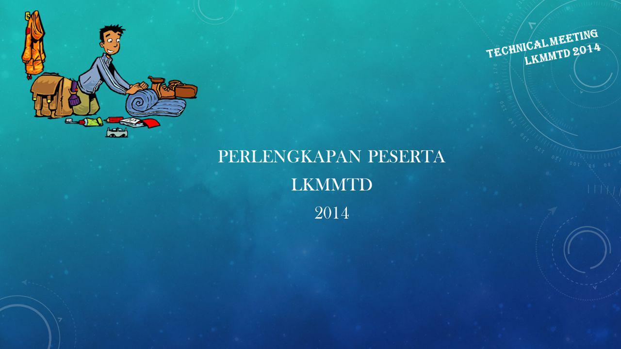 TECHNICAL MEETING LKMMTD 2014 PERLENGKAPAN PESERTA LKMMTD 2014