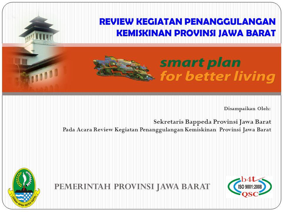 PEMERINTAH PROVINSI JAWA BARAT Sekretaris Bappeda Provinsi Jawa Barat Pada Acara Review Kegiatan Penanggulangan Kemiskinan Provinsi Jawa Barat Disampaikan Oleh: REVIEW KEGIATAN PENANGGULANGAN KEMISKINAN PROVINSI JAWA BARAT
