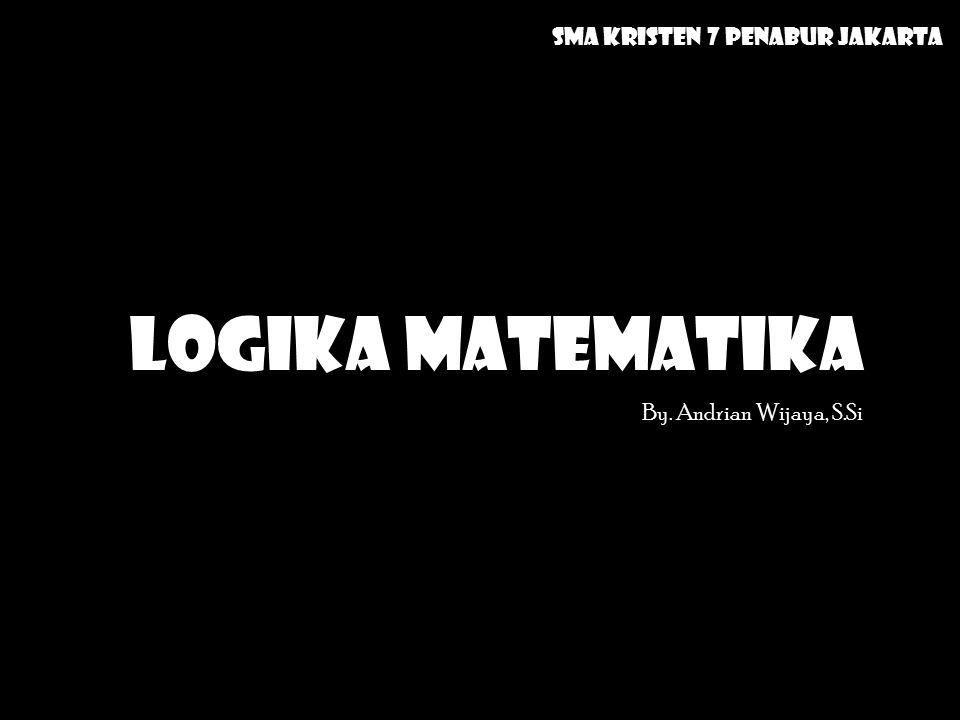 LOGIKA MATEMATIKA By. Andrian Wijaya, S.Si SMA Kristen 7 Penabur Jakarta