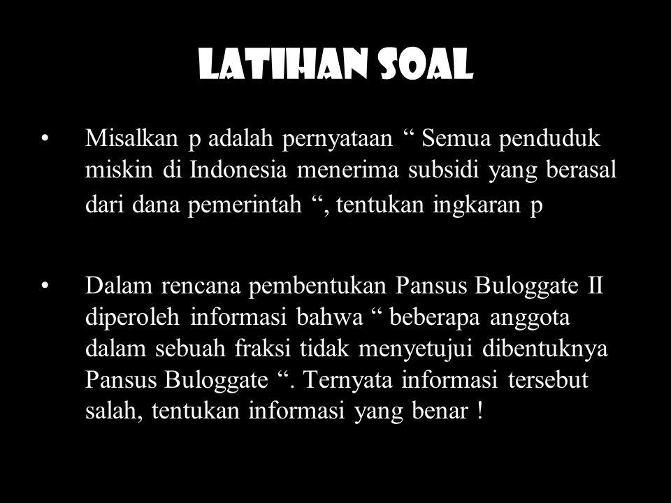 "LATIHAN SOAL Misalkan p adalah pernyataan "" Semua penduduk miskin di Indonesia menerima subsidi yang berasal dari dana pemerintah "", tentukan ingkaran"