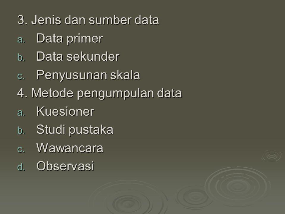 3. Jenis dan sumber data a. Data primer b. Data sekunder c. Penyusunan skala 4. Metode pengumpulan data a. Kuesioner b. Studi pustaka c. Wawancara d.