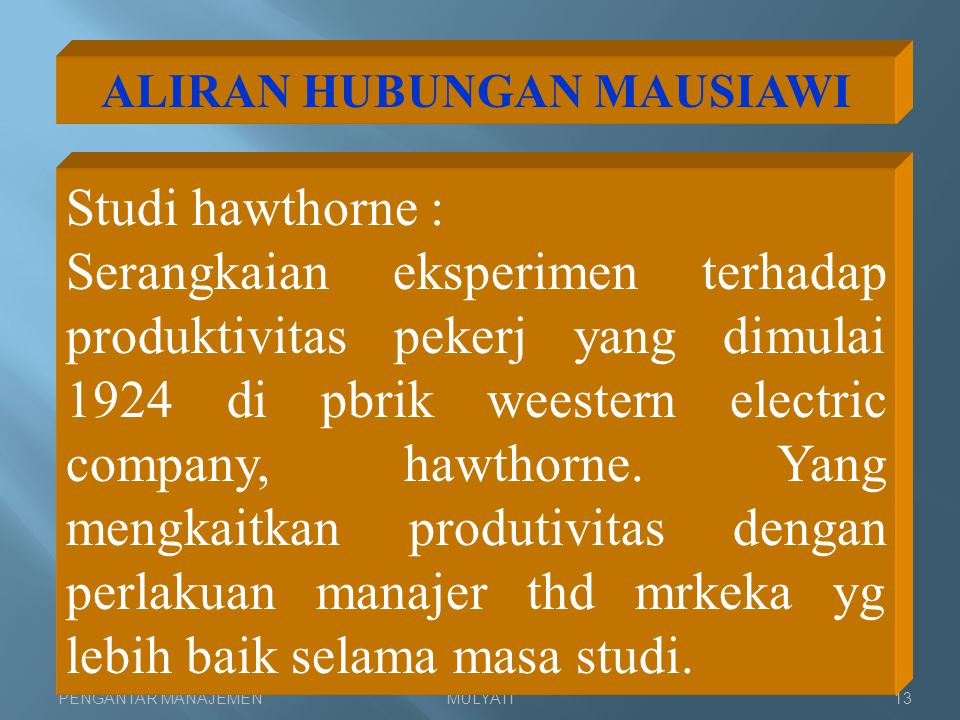 PENGANTAR MANAJEMENMULYATI13 ALIRAN HUBUNGAN MAUSIAWI Studi hawthorne : Serangkaian eksperimen terhadap produktivitas pekerj yang dimulai 1924 di pbri