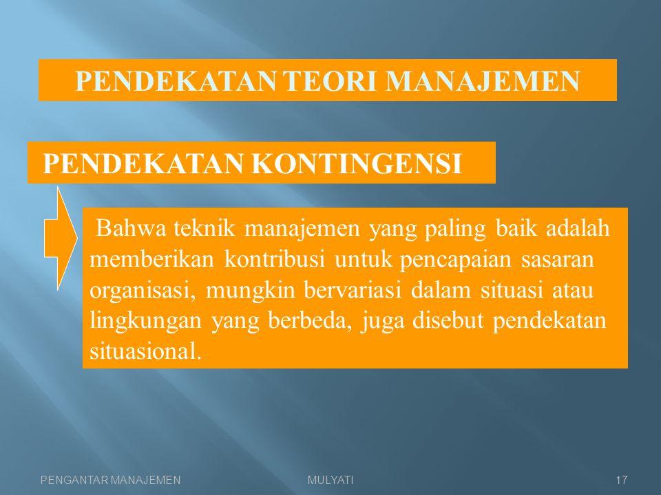 PENGANTAR MANAJEMENMULYATI17 PENDEKATAN TEORI MANAJEMEN PENDEKATAN KONTINGENSI Bahwa teknik manajemen yang paling baik adalah memberikan kontribusi un