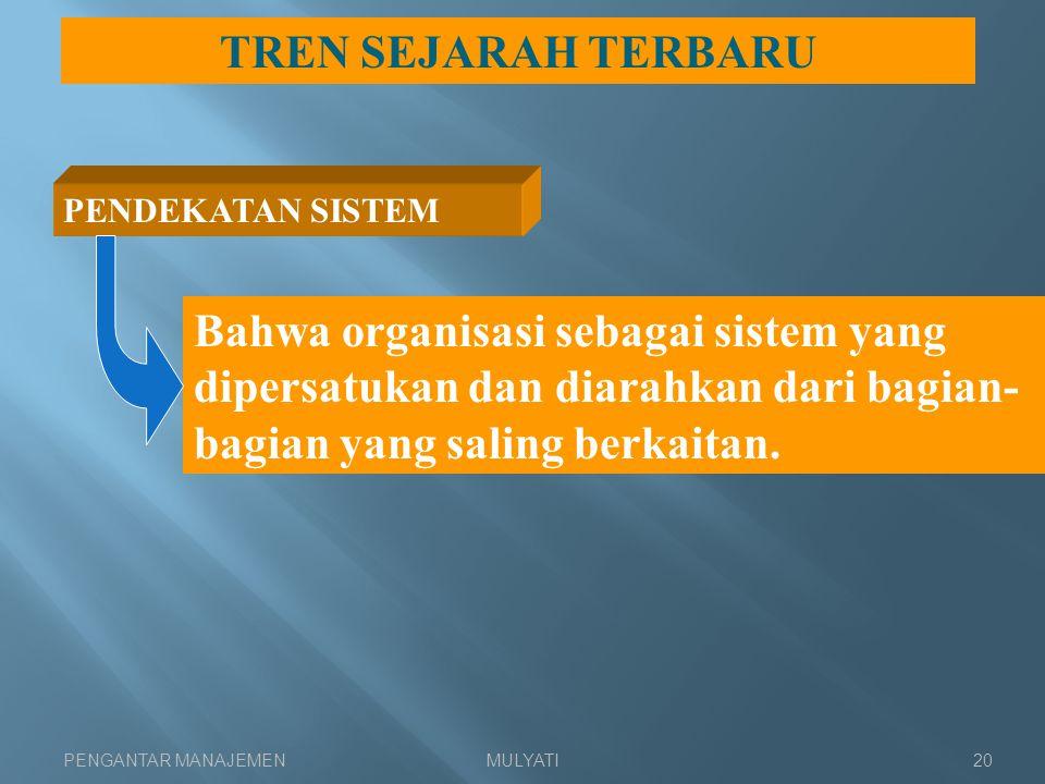 PENGANTAR MANAJEMENMULYATI20 TREN SEJARAH TERBARU PENDEKATAN SISTEM Bahwa organisasi sebagai sistem yang dipersatukan dan diarahkan dari bagian- bagia