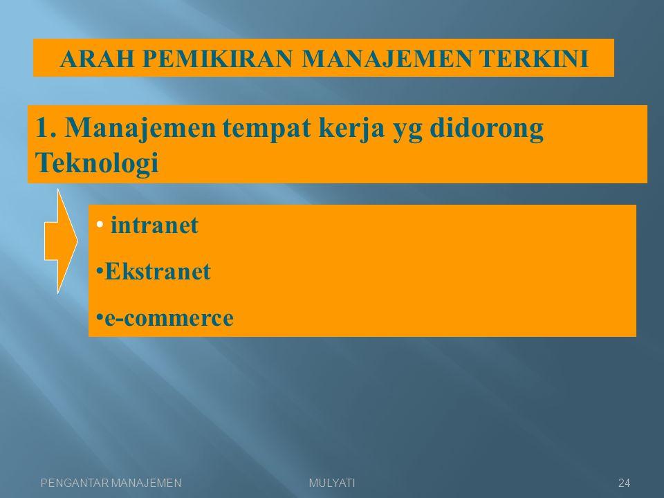 PENGANTAR MANAJEMENMULYATI24 ARAH PEMIKIRAN MANAJEMEN TERKINI 1. Manajemen tempat kerja yg didorong Teknologi intranet Ekstranet e-commerce
