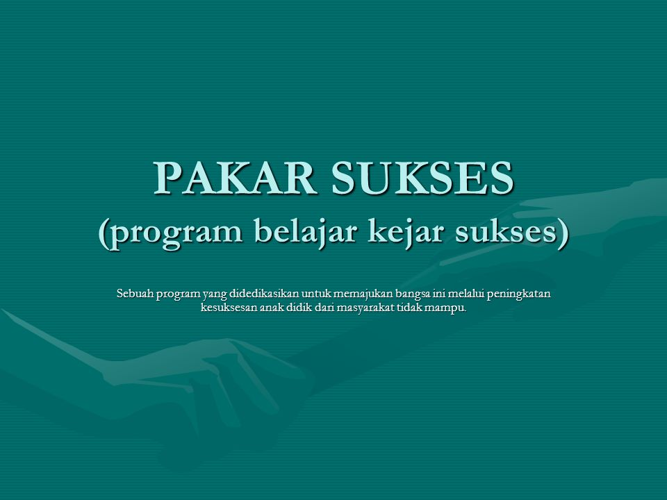 PAKAR SUKSES (program belajar kejar sukses) Sebuah program yang didedikasikan untuk memajukan bangsa ini melalui peningkatan kesuksesan anak didik dar