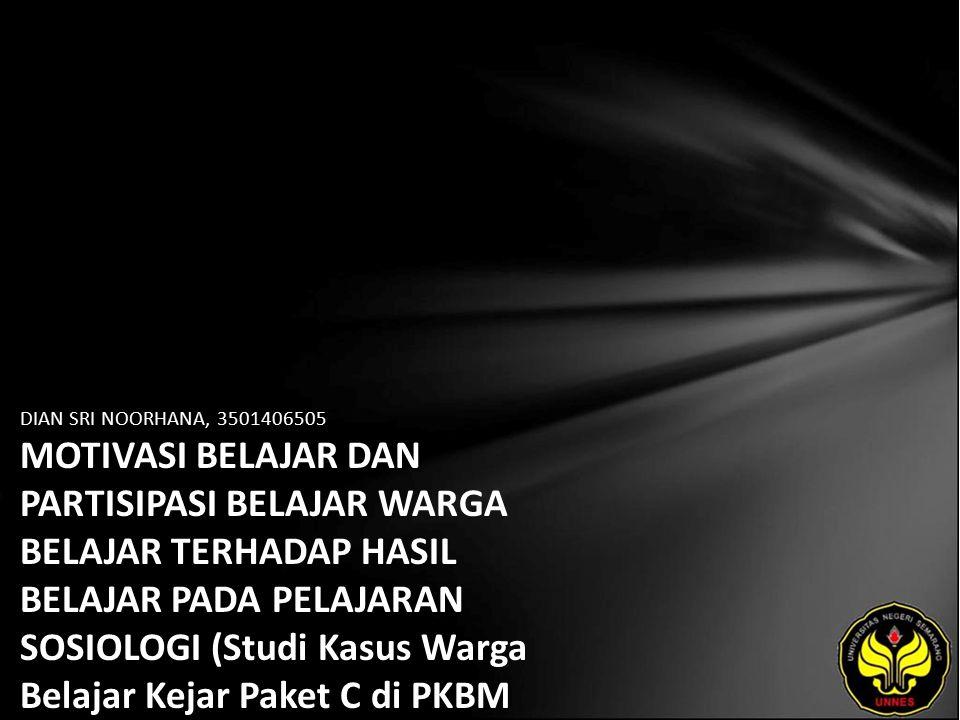 DIAN SRI NOORHANA, 3501406505 MOTIVASI BELAJAR DAN PARTISIPASI BELAJAR WARGA BELAJAR TERHADAP HASIL BELAJAR PADA PELAJARAN SOSIOLOGI (Studi Kasus Warga Belajar Kejar Paket C di PKBM Ngudi Kawruh Banyumanik Semarang)