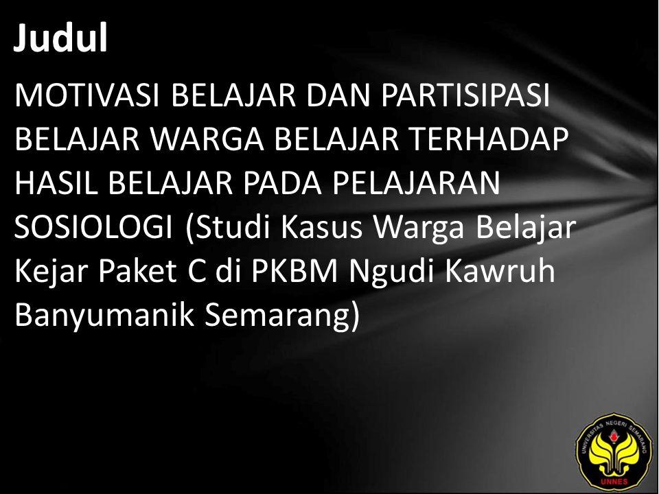 Judul MOTIVASI BELAJAR DAN PARTISIPASI BELAJAR WARGA BELAJAR TERHADAP HASIL BELAJAR PADA PELAJARAN SOSIOLOGI (Studi Kasus Warga Belajar Kejar Paket C di PKBM Ngudi Kawruh Banyumanik Semarang)