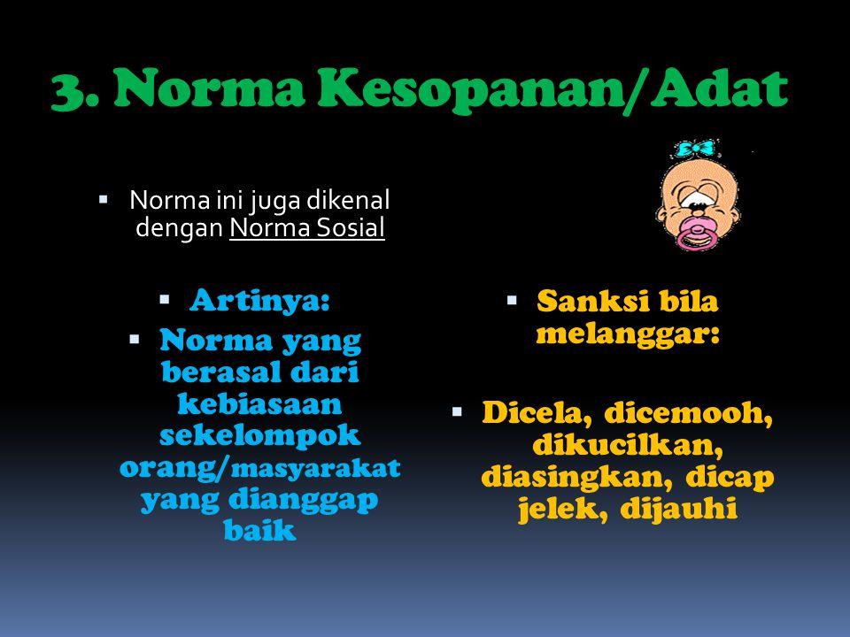 3. Norma Kesopanan/Adat  Norma ini juga dikenal dengan Norma Sosial  Artinya:  Norma yang berasal dari kebiasaan sekelompok orang/ masyarakat yang