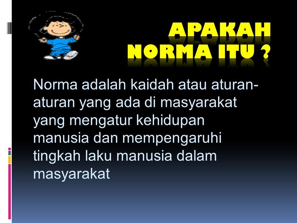 Norma adalah kaidah atau aturan- aturan yang ada di masyarakat yang mengatur kehidupan manusia dan mempengaruhi tingkah laku manusia dalam masyarakat