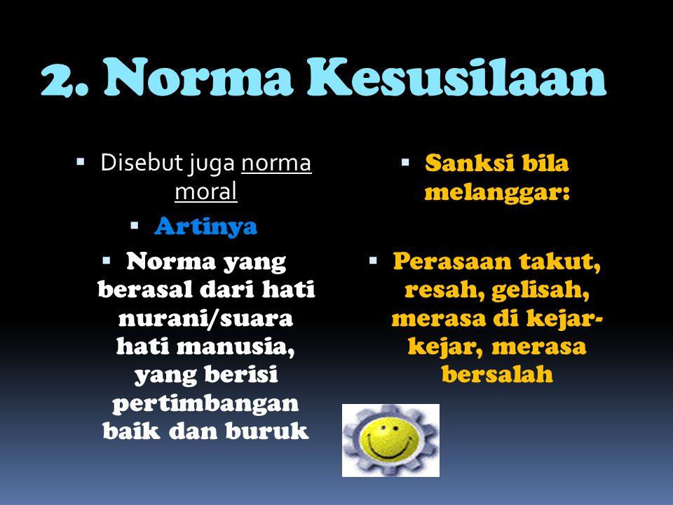 2. Norma Kesusilaan  Disebut juga norma moral  Artinya  Norma yang berasal dari hati nurani/suara hati manusia, yang berisi pertimbangan baik dan b