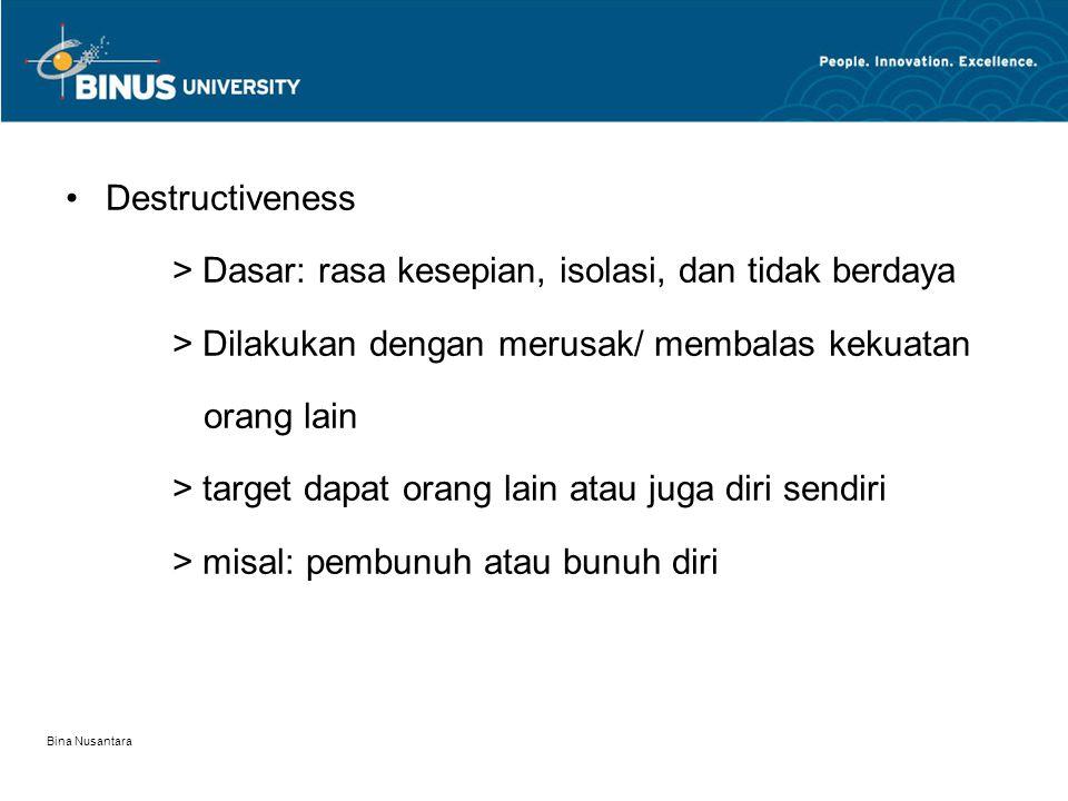 Bina Nusantara Destructiveness > Dasar: rasa kesepian, isolasi, dan tidak berdaya > Dilakukan dengan merusak/ membalas kekuatan orang lain > target da
