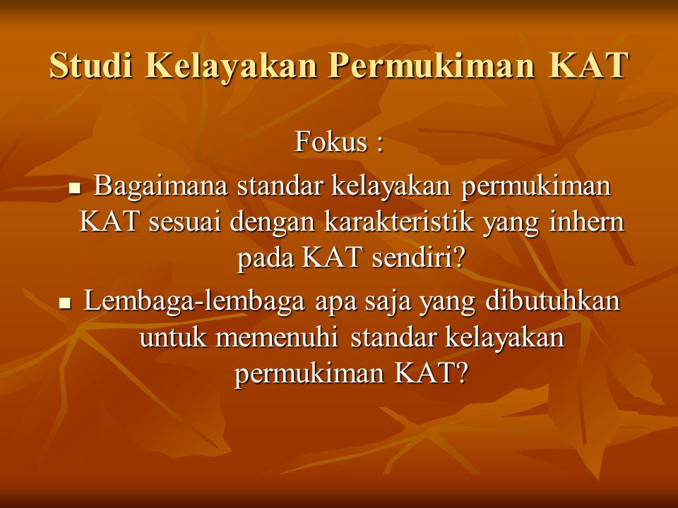 Studi Kelayakan Permukiman KAT Fokus : Bagaimana standar kelayakan permukiman KAT sesuai dengan karakteristik yang inhern pada KAT sendiri.