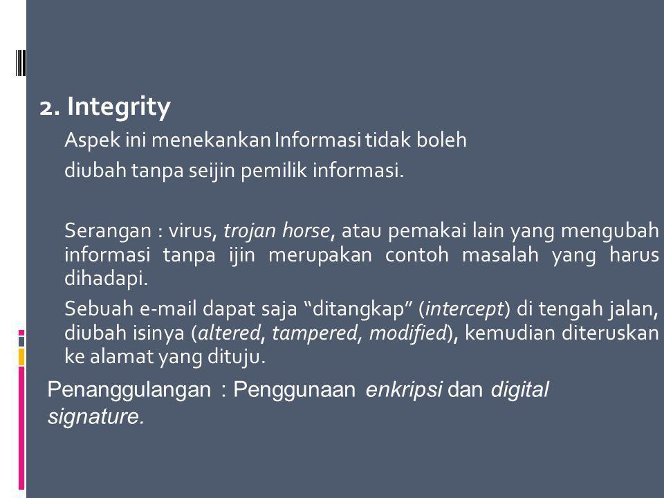2. Integrity Aspek ini menekankan Informasi tidak boleh diubah tanpa seijin pemilik informasi. Serangan : virus, trojan horse, atau pemakai lain yang