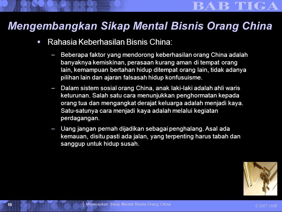 Menerapkan Sikap Mental Bisnis Orang China © 2007 UMB 10 Mengembangkan Sikap Mental Bisnis Orang China  Rahasia Keberhasilan Bisnis China: –Beberapa