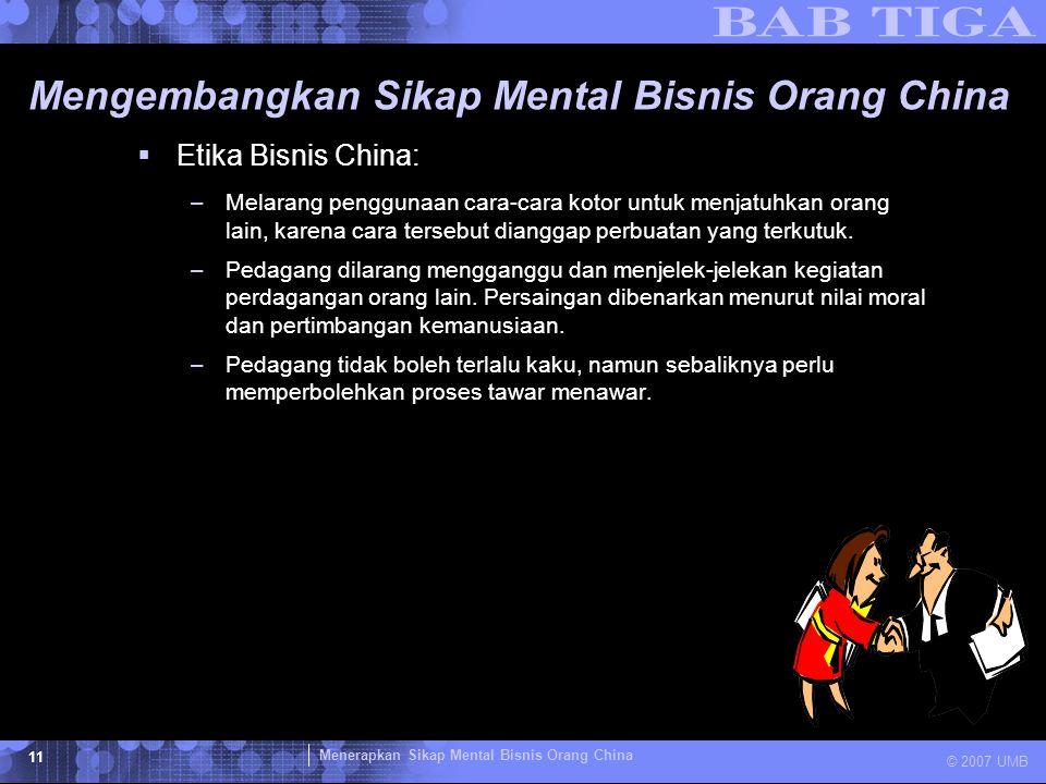 Menerapkan Sikap Mental Bisnis Orang China © 2007 UMB 11 Mengembangkan Sikap Mental Bisnis Orang China  Etika Bisnis China: –Melarang penggunaan cara