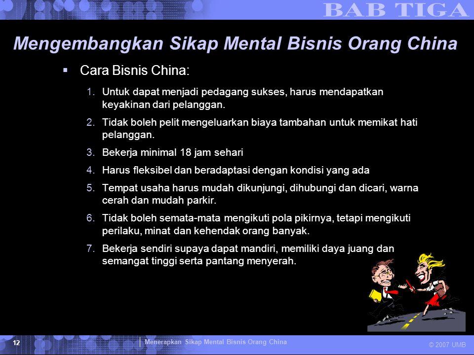 Menerapkan Sikap Mental Bisnis Orang China © 2007 UMB 12 Mengembangkan Sikap Mental Bisnis Orang China  Cara Bisnis China: 1.Untuk dapat menjadi peda