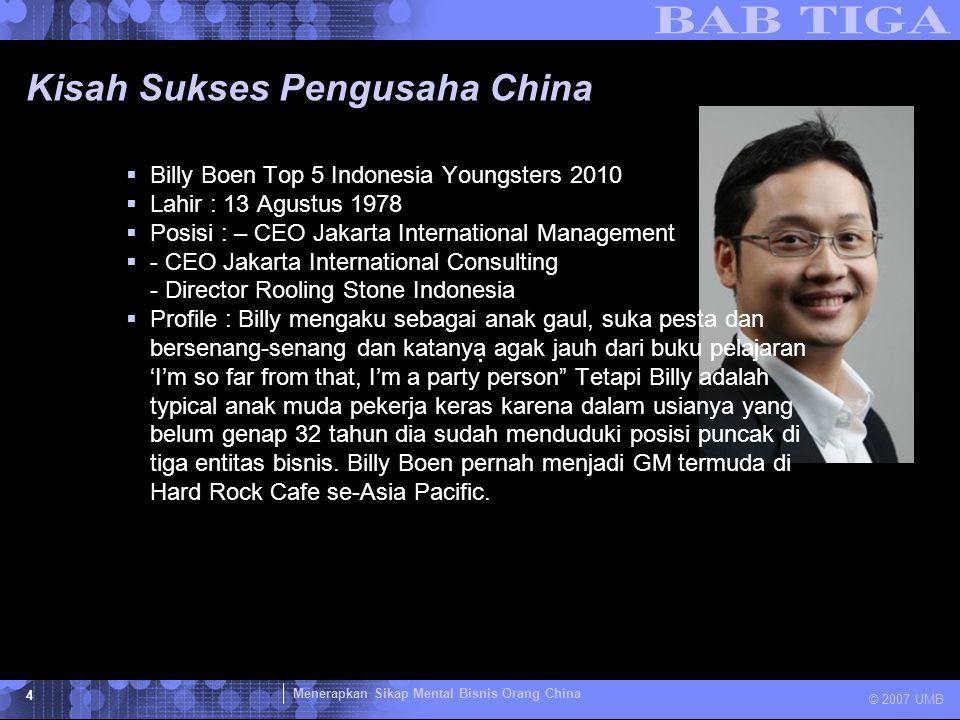 Menerapkan Sikap Mental Bisnis Orang China © 2007 UMB 4 Kisah Sukses Pengusaha China  Billy Boen Top 5 Indonesia Youngsters 2010  Lahir : 13 Agustus