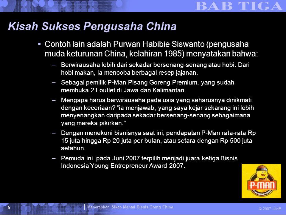 Menerapkan Sikap Mental Bisnis Orang China © 2007 UMB 5 Kisah Sukses Pengusaha China  Contoh lain adalah Purwan Habibie Siswanto (pengusaha muda ketu