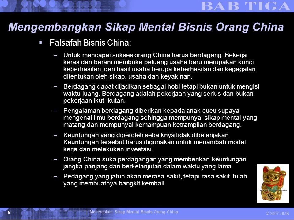 Menerapkan Sikap Mental Bisnis Orang China © 2007 UMB 6 Mengembangkan Sikap Mental Bisnis Orang China  Falsafah Bisnis China: –Untuk mencapai sukses