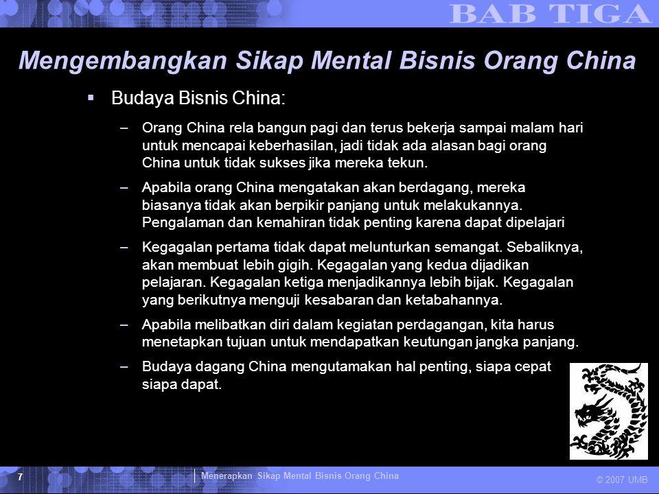 Menerapkan Sikap Mental Bisnis Orang China © 2007 UMB 7 Mengembangkan Sikap Mental Bisnis Orang China  Budaya Bisnis China: –Orang China rela bangun
