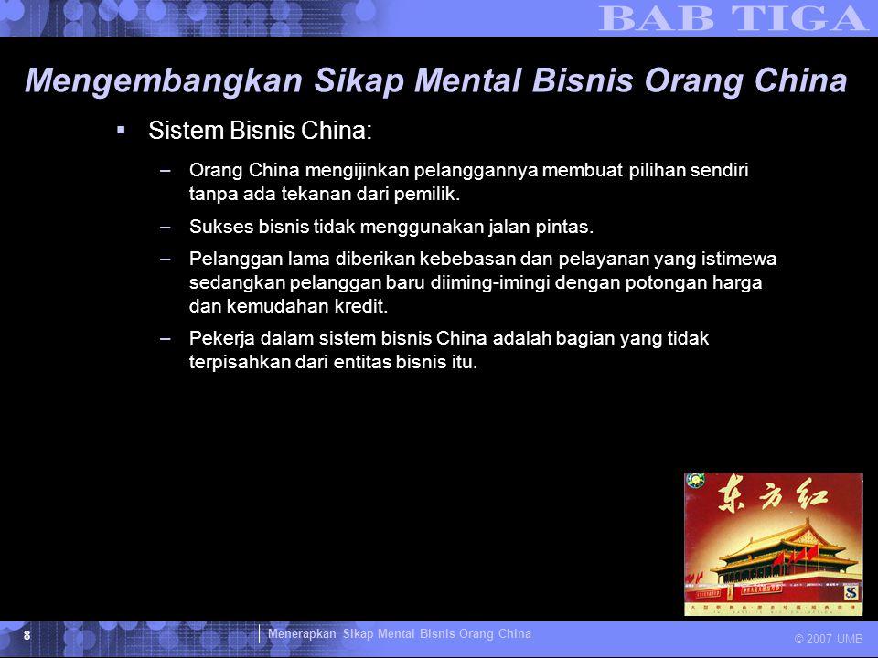 Menerapkan Sikap Mental Bisnis Orang China © 2007 UMB 8 Mengembangkan Sikap Mental Bisnis Orang China  Sistem Bisnis China: –Orang China mengijinkan