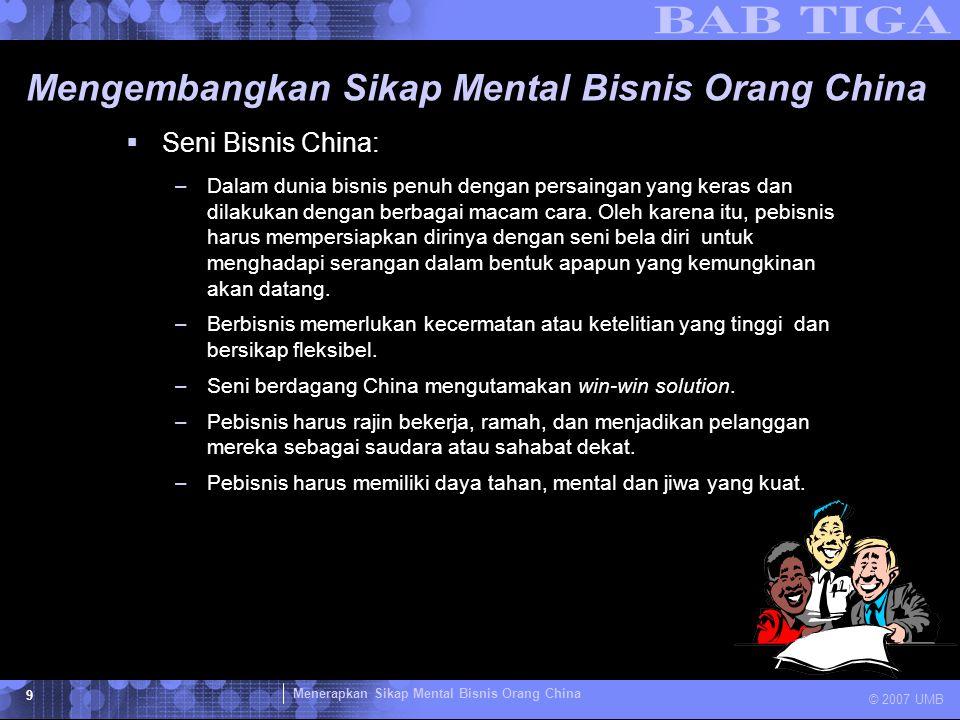 Menerapkan Sikap Mental Bisnis Orang China © 2007 UMB 9 Mengembangkan Sikap Mental Bisnis Orang China  Seni Bisnis China: –Dalam dunia bisnis penuh d