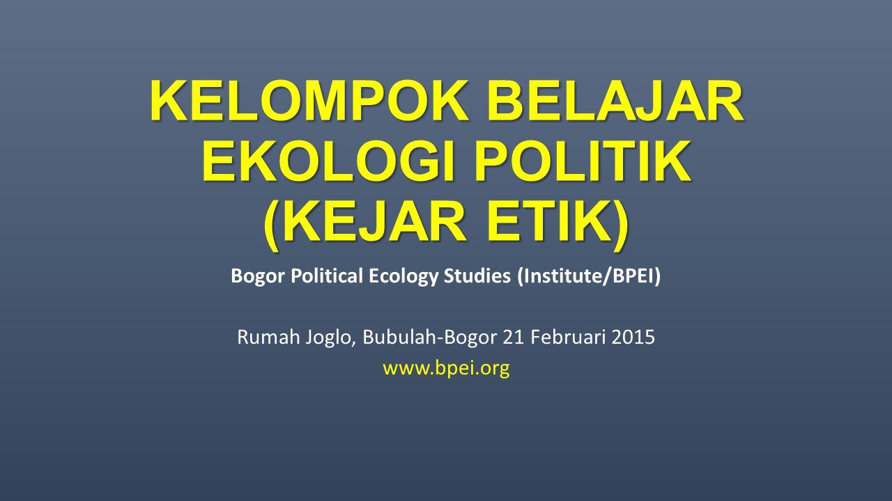 KELOMPOK BELAJAR EKOLOGI POLITIK (KEJAR ETIK) Bogor Political Ecology Studies (Institute/BPEI) Rumah Joglo, Bubulah-Bogor 21 Februari 2015 www.bpei.or