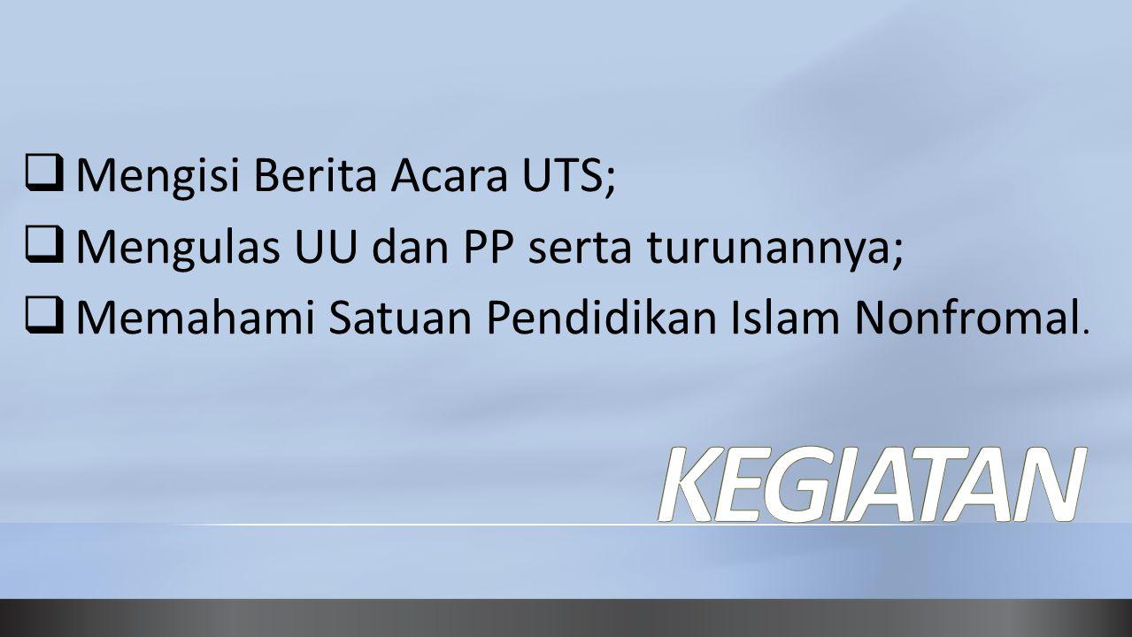  Mengisi Berita Acara UTS;  Mengulas UU dan PP serta turunannya;  Memahami Satuan Pendidikan Islam Nonfromal.