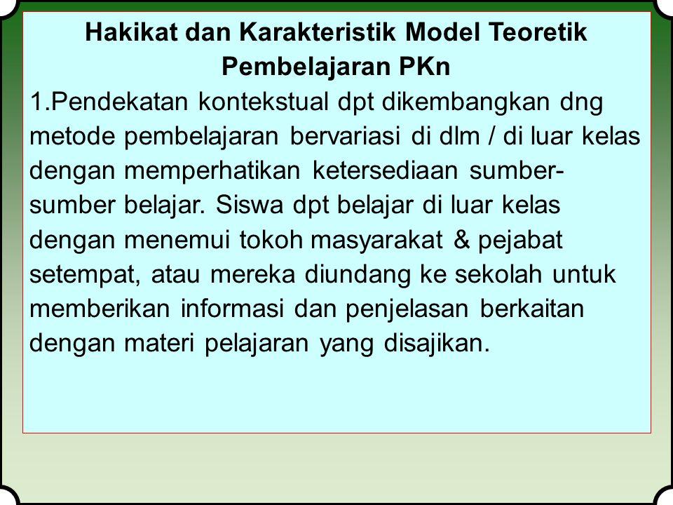 Hakikat dan Karakteristik Model Teoretik Pembelajaran PKn 1.Pendekatan kontekstual dpt dikembangkan dng metode pembelajaran bervariasi di dlm / di luar kelas dengan memperhatikan ketersediaan sumber- sumber belajar.