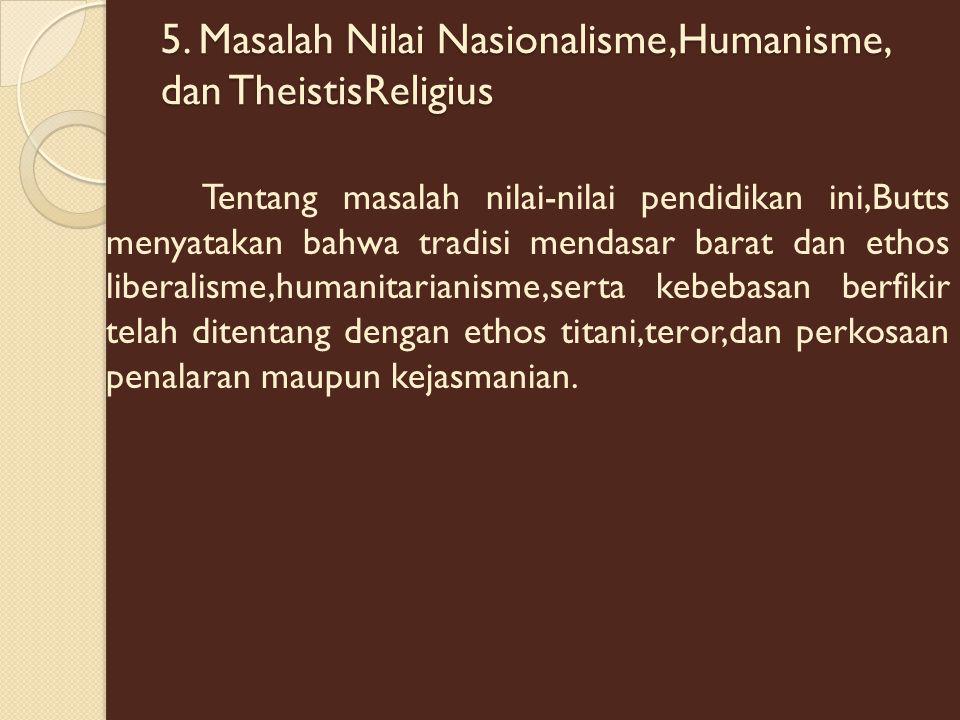 5. Masalah Nilai Nasionalisme,Humanisme, dan TheistisReligius Tentang masalah nilai-nilai pendidikan ini,Butts menyatakan bahwa tradisi mendasar barat