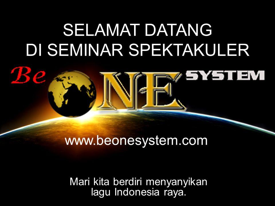 SELAMAT DATANG DI SEMINAR SPEKTAKULER www.beonesystem.com Mari kita berdiri menyanyikan lagu Indonesia raya.