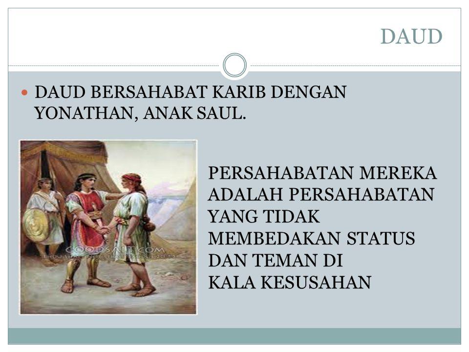 DAUD DAUD BERSAHABAT KARIB DENGAN YONATHAN, ANAK SAUL. PERSAHABATAN MEREKA ADALAH PERSAHABATAN YANG TIDAK MEMBEDAKAN STATUS DAN TEMAN DI KALA KESUSAHA