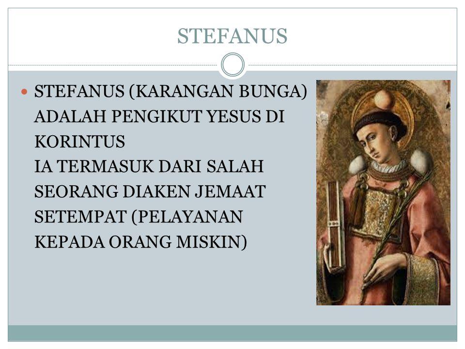 STEFANUS STEFANUS (KARANGAN BUNGA) ADALAH PENGIKUT YESUS DI KORINTUS IA TERMASUK DARI SALAH SEORANG DIAKEN JEMAAT SETEMPAT (PELAYANAN KEPADA ORANG MIS