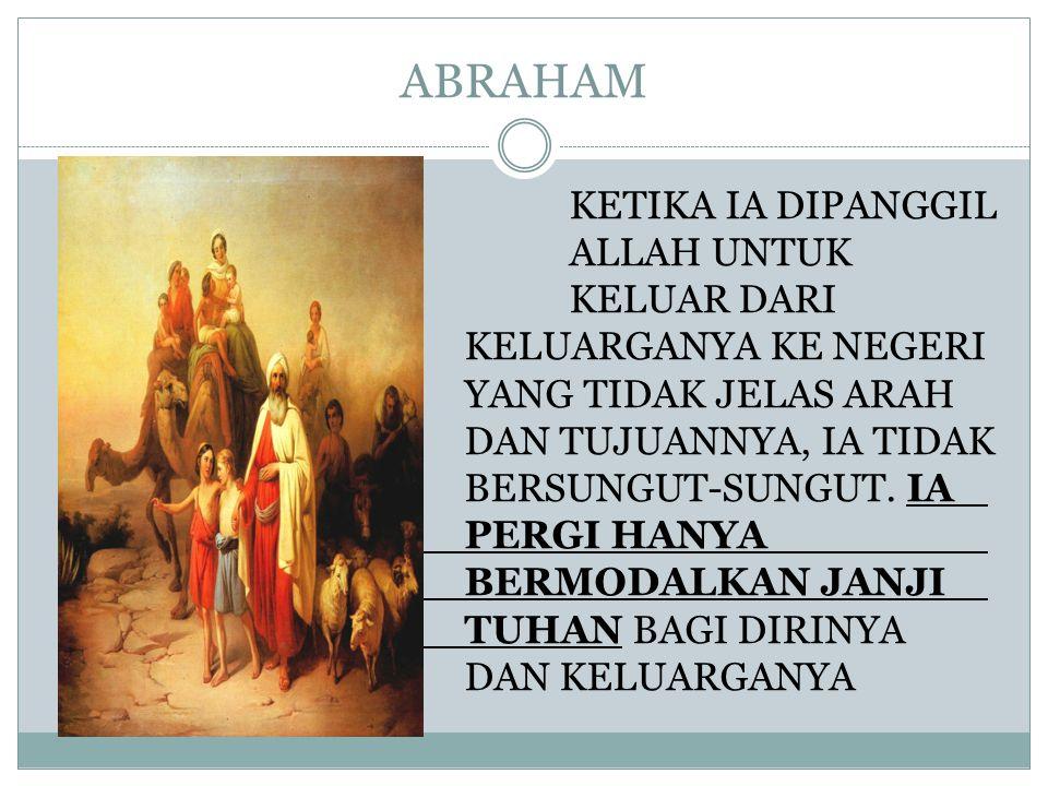 ABRAHAM KETIKA IA DIPANGGIL ALLAH UNTUK KELUAR DARI KELUARGANYA KE NEGERI YANG TIDAK JELAS ARAH DAN TUJUANNYA, IA TIDAK BERSUNGUT-SUNGUT. IA PERGI HAN