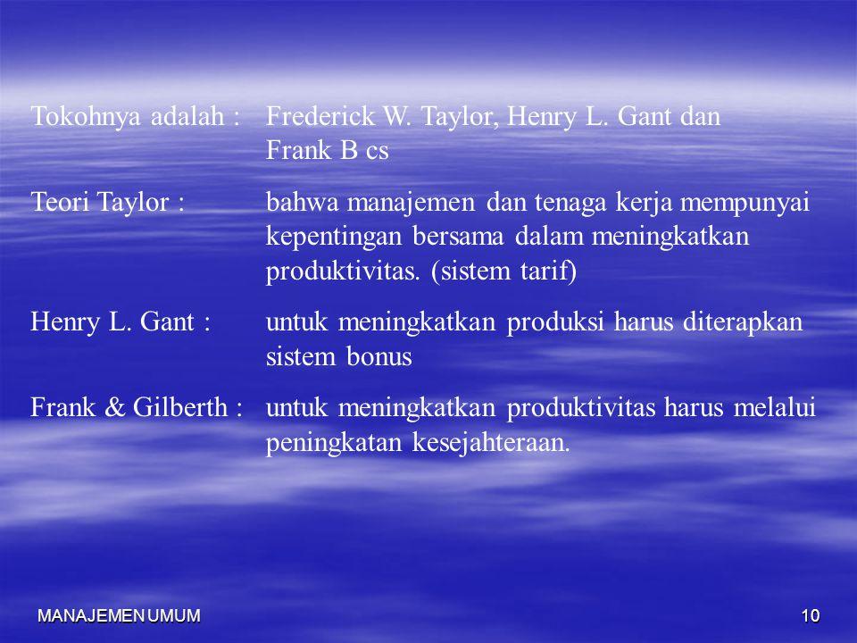 MANAJEMEN UMUM10 Tokohnya adalah :Frederick W. Taylor, Henry L. Gant dan Frank B cs Teori Taylor :bahwa manajemen dan tenaga kerja mempunyai kepenting