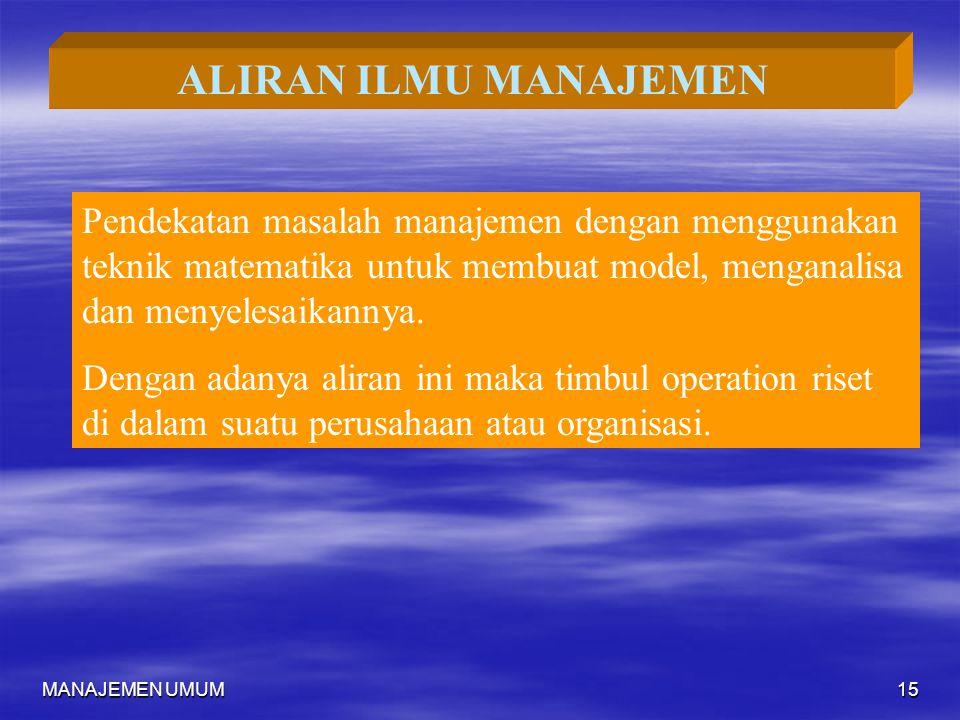 MANAJEMEN UMUM15 ALIRAN ILMU MANAJEMEN Pendekatan masalah manajemen dengan menggunakan teknik matematika untuk membuat model, menganalisa dan menyeles