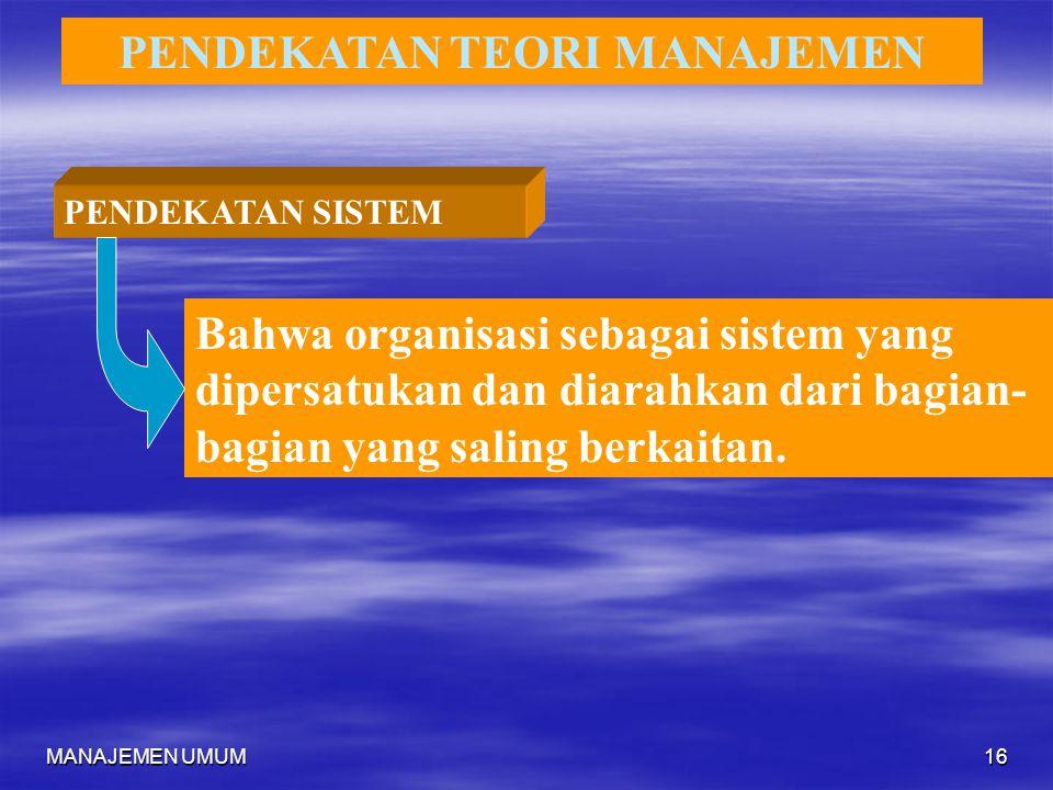 MANAJEMEN UMUM16 PENDEKATAN TEORI MANAJEMEN PENDEKATAN SISTEM Bahwa organisasi sebagai sistem yang dipersatukan dan diarahkan dari bagian- bagian yang