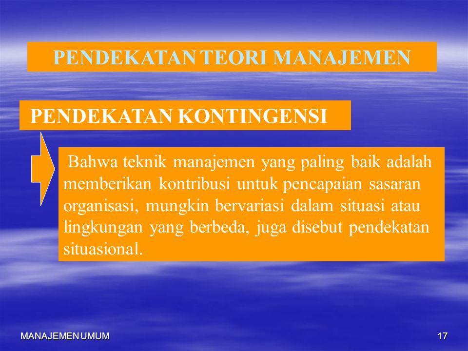 MANAJEMEN UMUM17 PENDEKATAN TEORI MANAJEMEN PENDEKATAN KONTINGENSI Bahwa teknik manajemen yang paling baik adalah memberikan kontribusi untuk pencapai