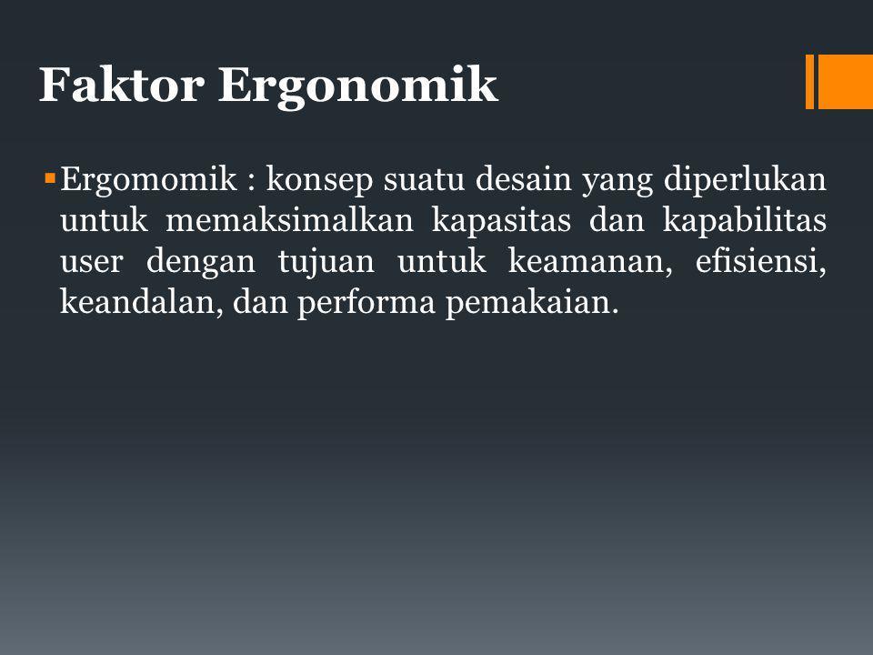 Faktor Ergonomik  Ergomomik : konsep suatu desain yang diperlukan untuk memaksimalkan kapasitas dan kapabilitas user dengan tujuan untuk keamanan, efisiensi, keandalan, dan performa pemakaian.
