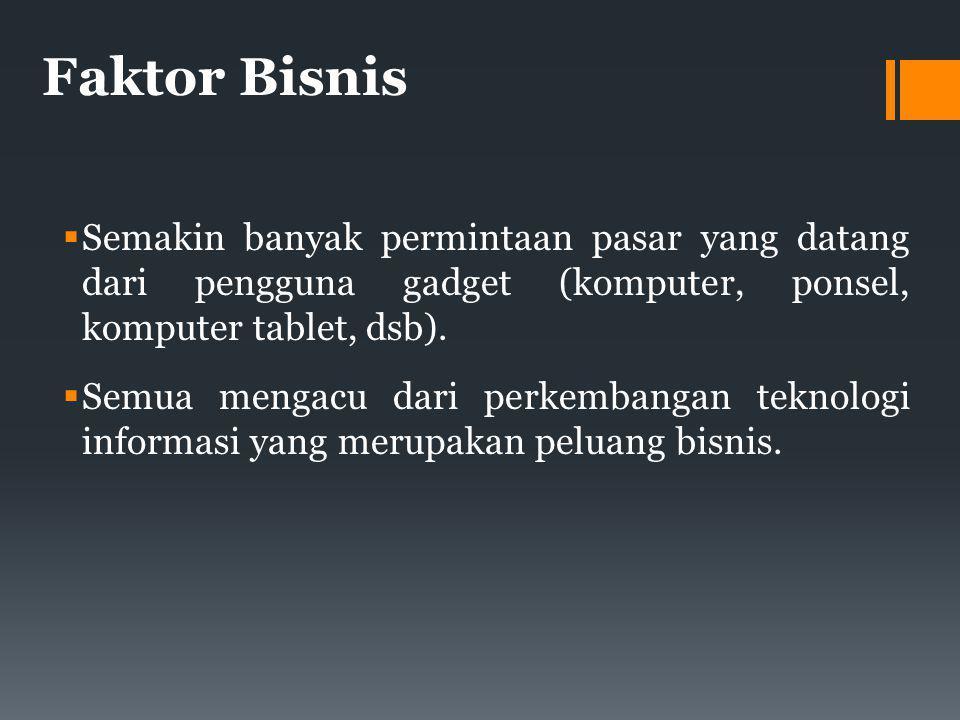Faktor Bisnis  Semakin banyak permintaan pasar yang datang dari pengguna gadget (komputer, ponsel, komputer tablet, dsb).