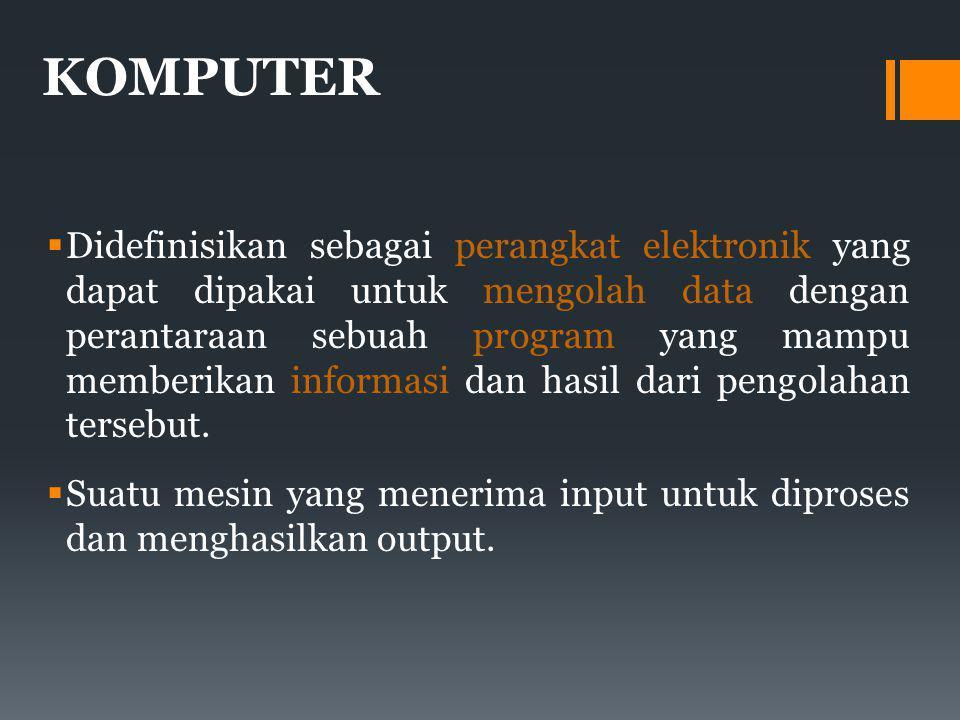 KOMPUTER  Didefinisikan sebagai perangkat elektronik yang dapat dipakai untuk mengolah data dengan perantaraan sebuah program yang mampu memberikan informasi dan hasil dari pengolahan tersebut.