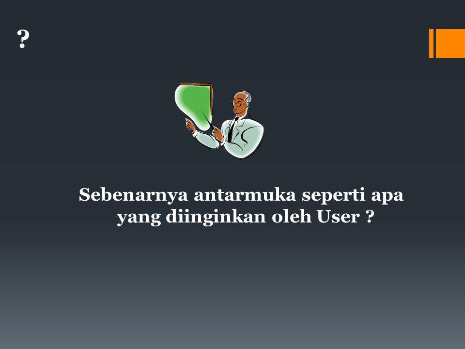 ? Sebenarnya antarmuka seperti apa yang diinginkan oleh User ?