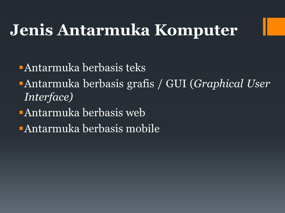 Jenis Antarmuka Komputer  Antarmuka berbasis teks  Antarmuka berbasis grafis / GUI (Graphical User Interface)  Antarmuka berbasis web  Antarmuka berbasis mobile