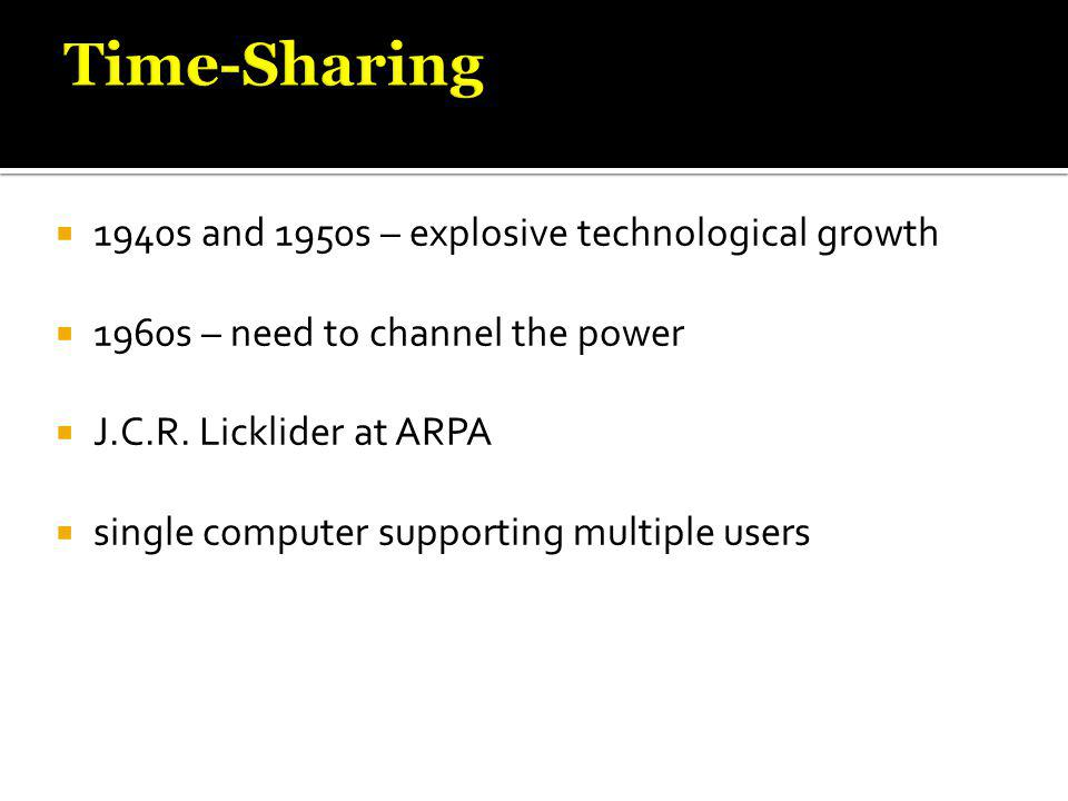  1940s and 1950s – explosive technological growth  1960s – need to channel the power  J.C.R. Licklider at ARPA  single computer supporting multipl