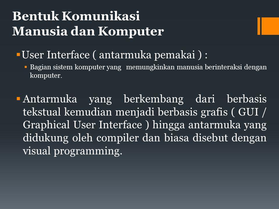 Bentuk Komunikasi Manusia dan Komputer  User Interface ( antarmuka pemakai ) :  Bagian sistem komputer yang memungkinkan manusia berinteraksi dengan komputer.