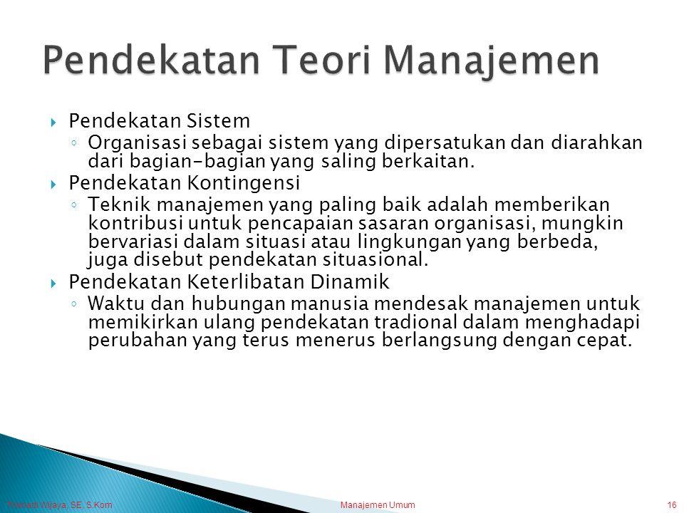 Trisnadi Wijaya, SE, S.Kom Manajemen Umum16  Pendekatan Sistem ◦ Organisasi sebagai sistem yang dipersatukan dan diarahkan dari bagian-bagian yang sa