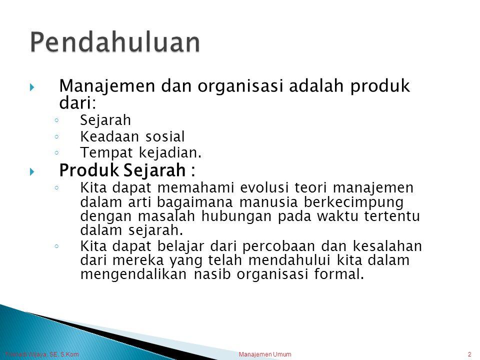 Manajemen Umum2  Manajemen dan organisasi adalah produk dari: ◦ Sejarah ◦ Keadaan sosial ◦ Tempat kejadian.  Produk Sejarah : ◦ Kita dapat memahami