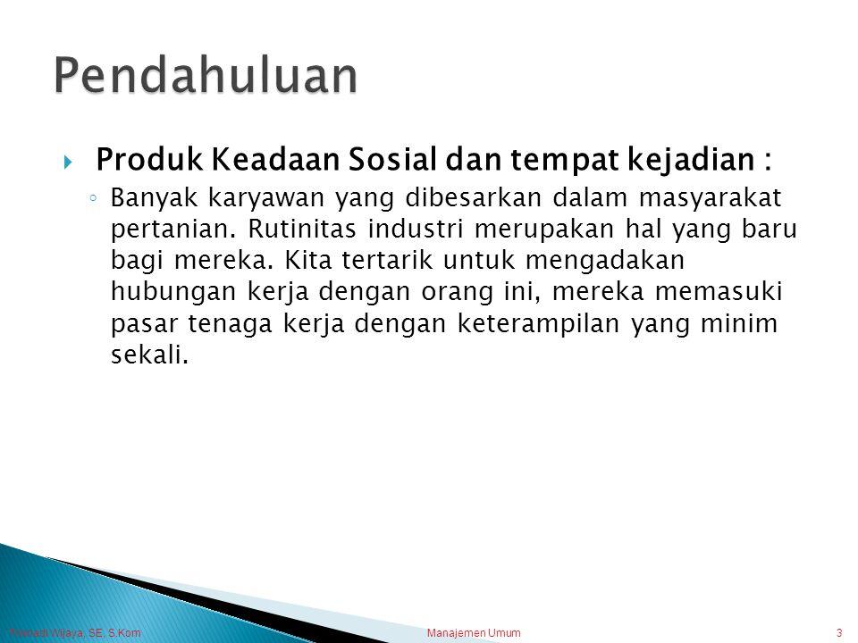 Trisnadi Wijaya, SE, S.Kom Manajemen Umum3  Produk Keadaan Sosial dan tempat kejadian : ◦ Banyak karyawan yang dibesarkan dalam masyarakat pertanian.