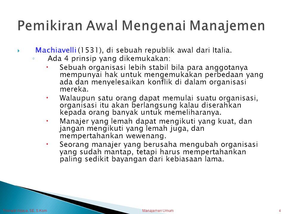 Trisnadi Wijaya, SE, S.Kom Manajemen Umum4  Machiavelli (1531), di sebuah republik awal dari Italia. ◦ Ada 4 prinsip yang dikemukakan:  Sebuah organ